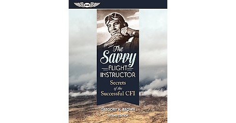 Savvy Flight Instructor : Secrets of the Successful CFI (Paperback) (Gregory N. Brown) - image 1 of 1