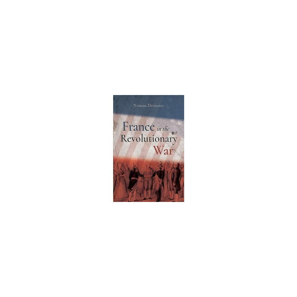 America's First Ally : France in the Revolutionary War - by Norman Demarais (Hardcover)