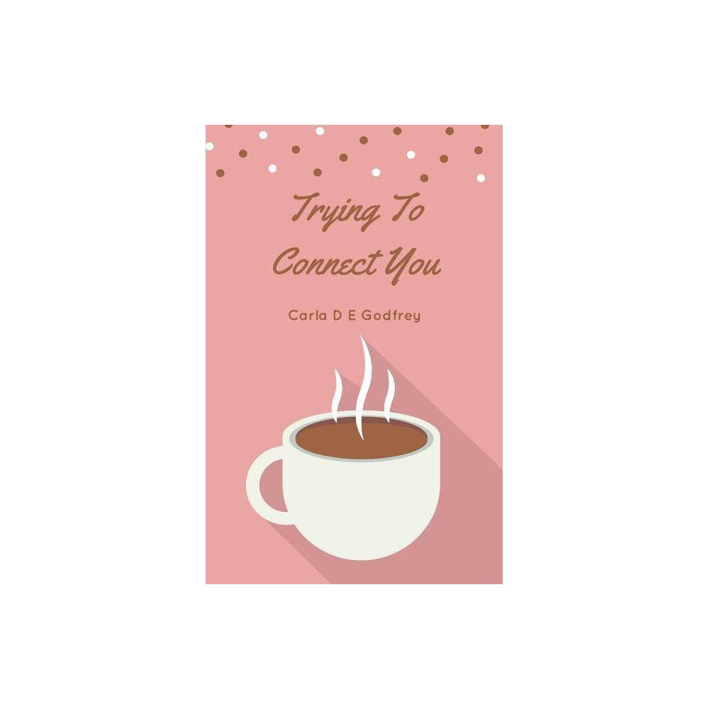 Trying To Connect You By Carla D E Godfrey Paperback