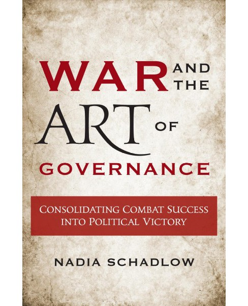 War and the Art of Governance : Consolidating Combat Success into Political Victory (Paperback) (Nadia - image 1 of 1