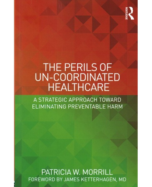 Perils of Un-Coordinated Healthcare : A Strategic Approach Toward Eliminating Preventable Harm - image 1 of 1