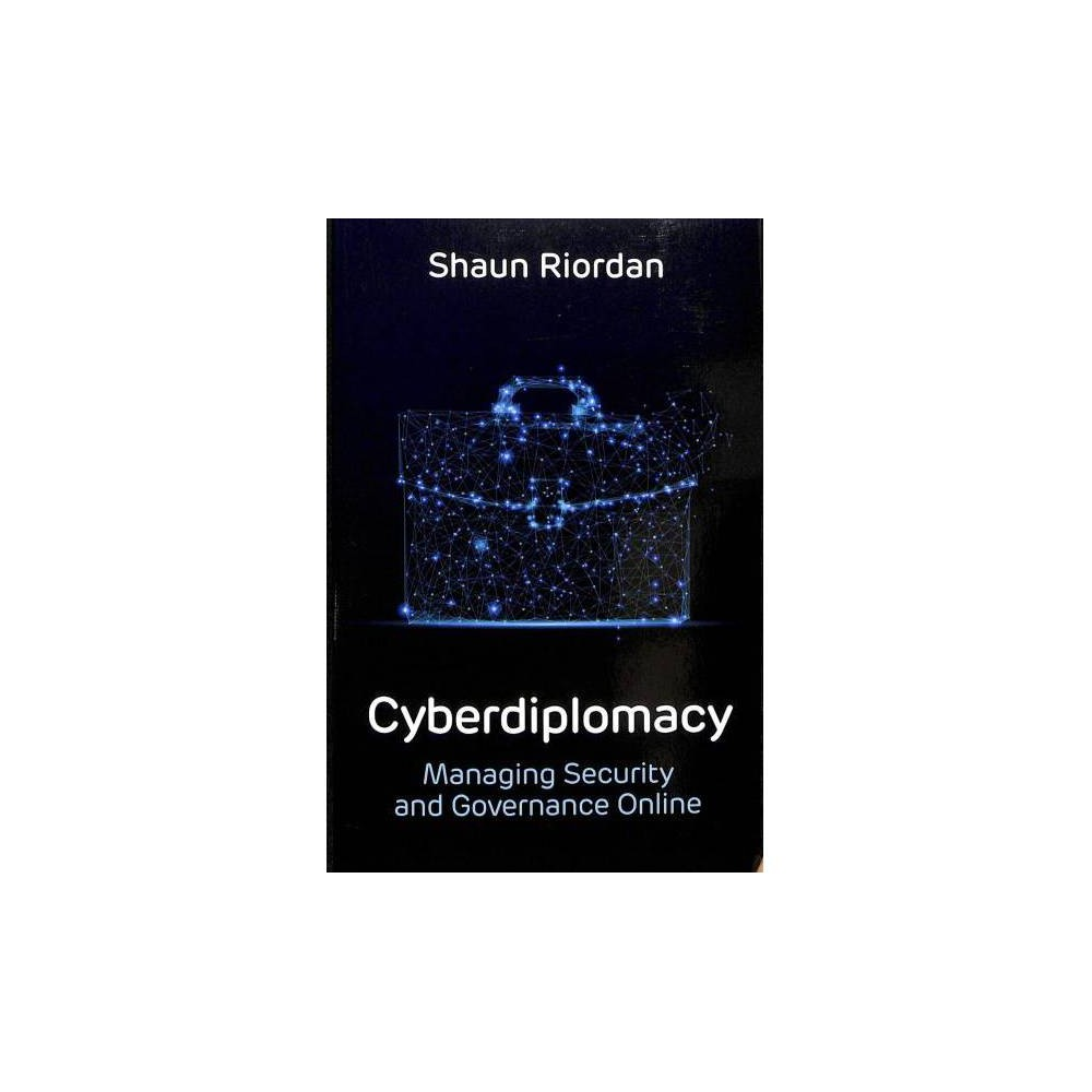 Cyberdiplomacy, Managing Security and Governance Online - by Shaun Riordan (Paperback)