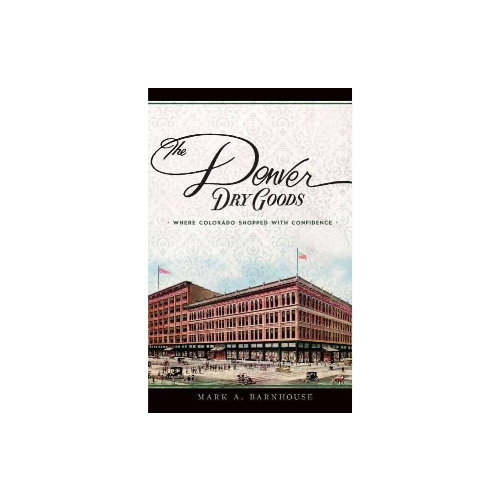 The Denver Dry Goods - by Mark A Barnhouse (Hardcover)