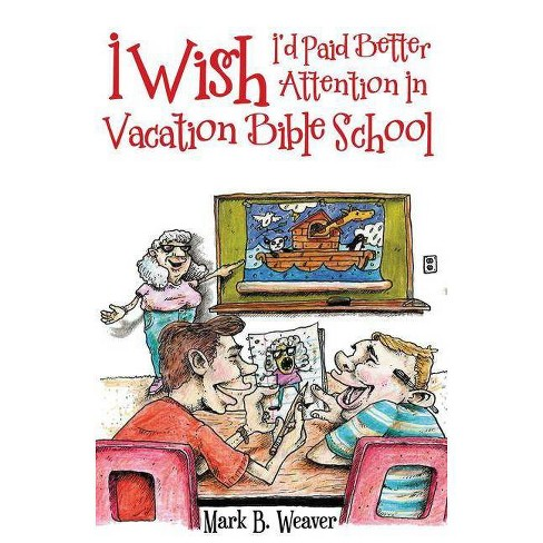 I Wish I'd Paid Better Attention in Vacation Bible School - by  Mark B Weaver (Paperback) - image 1 of 1