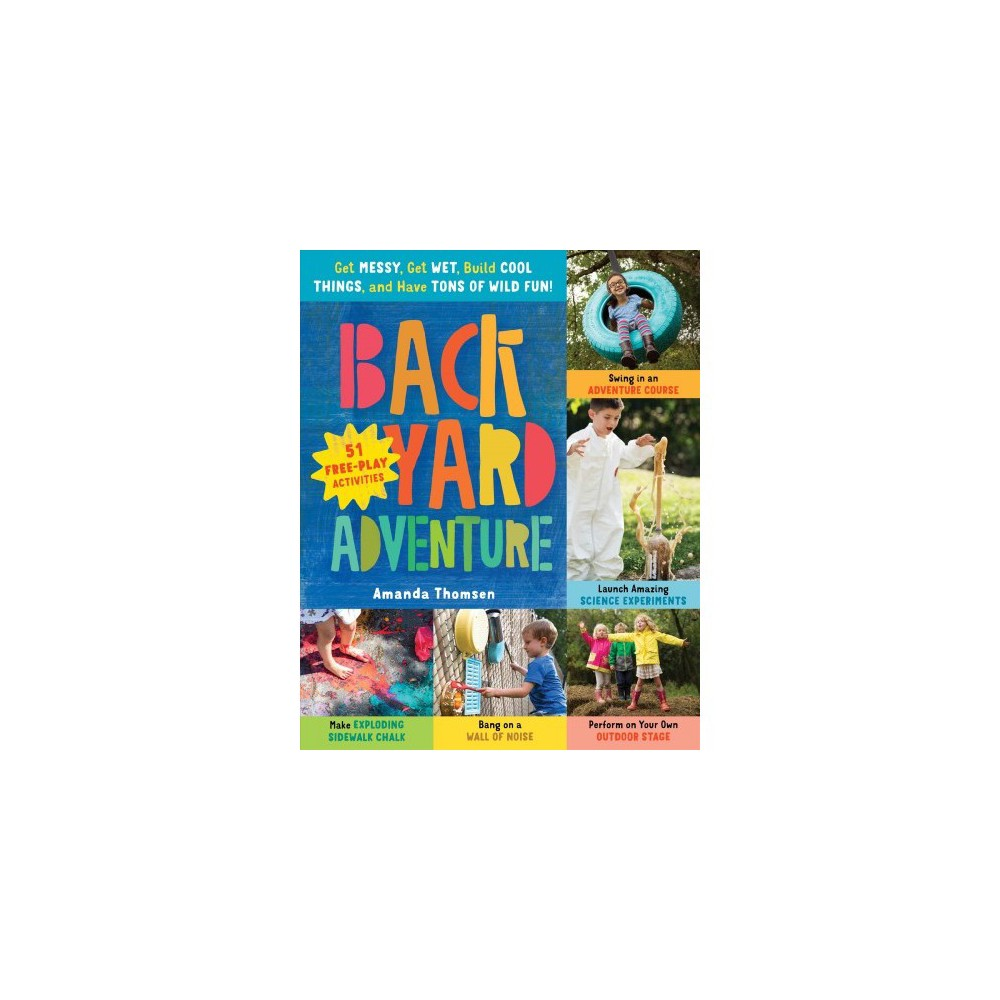 Backyard Adventure : Get Messy, Get Wet, Build Cool Things, and Have Tons of Wild Fun! - (Paperback)