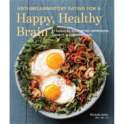 Anti-Inflammatory Eating for a Happy, Healthy Brain - by Michelle Babb (Paperback)