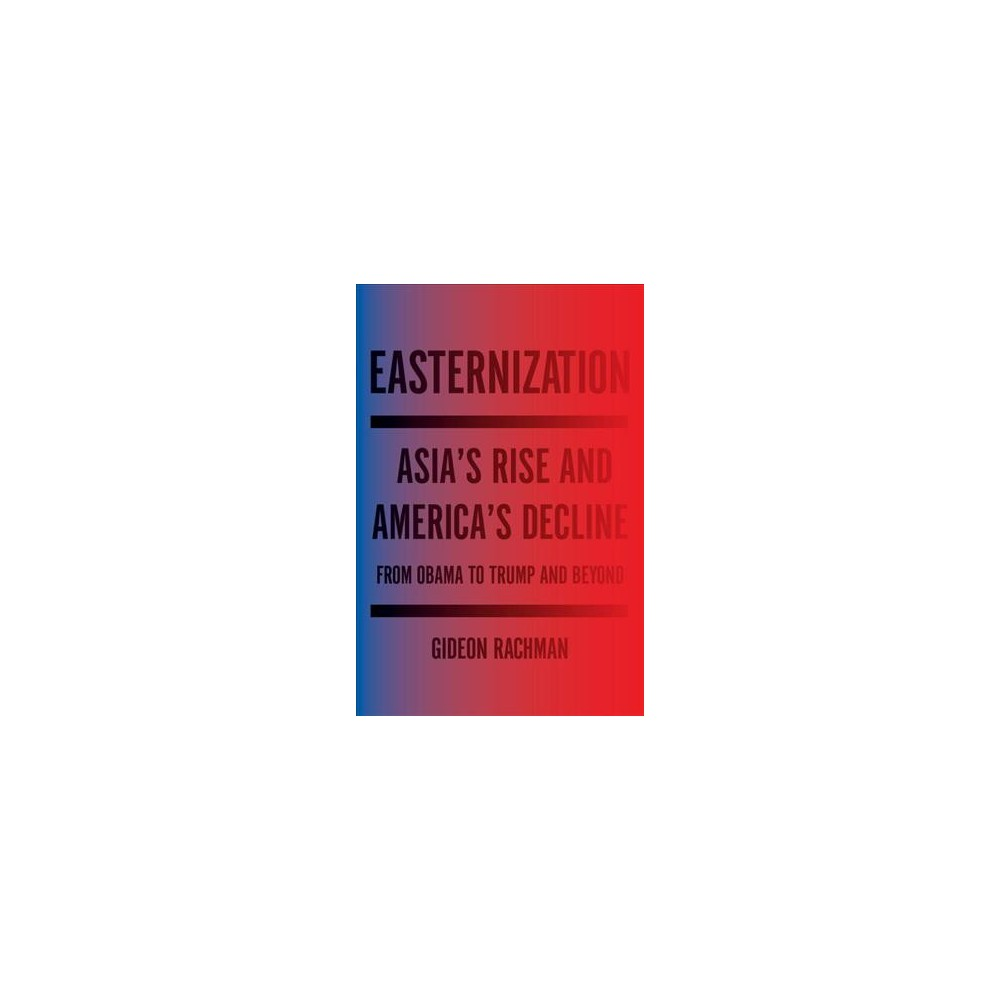 Easternization : Asia's Rise and America's Decline from Obama to Trump and Beyond (Hardcover) (Gideon