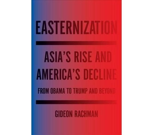 Easternization : Asia's Rise and America's Decline from Obama to Trump and Beyond (Hardcover) (Gideon - image 1 of 1