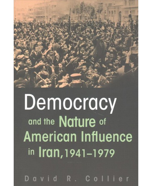 Democracy and the Nature of American Influence in Iran, 1941-1979 (Paperback) (David R. Collier) - image 1 of 1