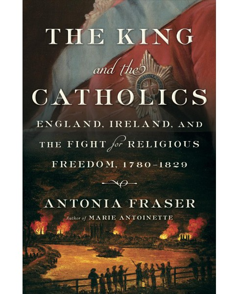 King and the Catholics : England, Ireland, and the Fight for Religious Freedom, 1780-1829 -  (Hardcover) - image 1 of 1