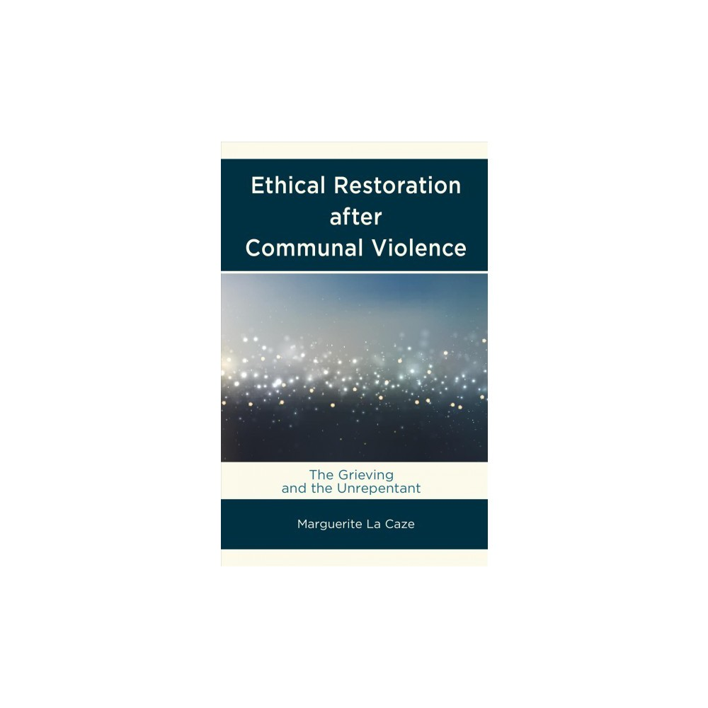 Ethical Restoration after Communal Violence : The Grieving and the Unrepentant - (Hardcover)