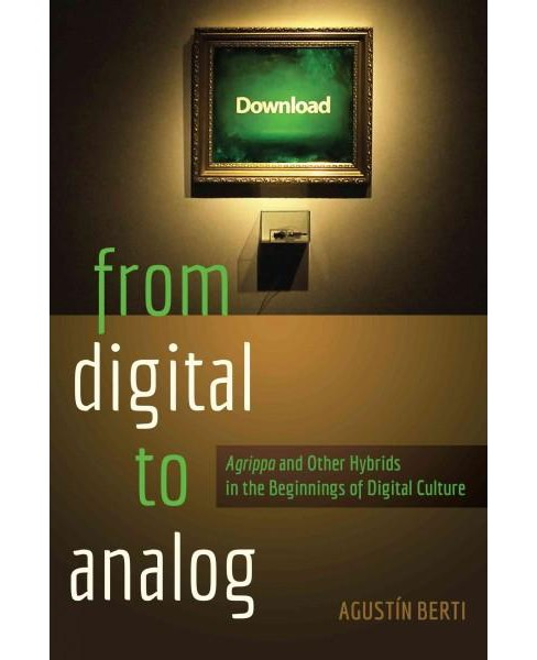 From Digital to Analog : Agrippa and Other Hybrids in the Beginnings of Digital Culture (Paperback) - image 1 of 1