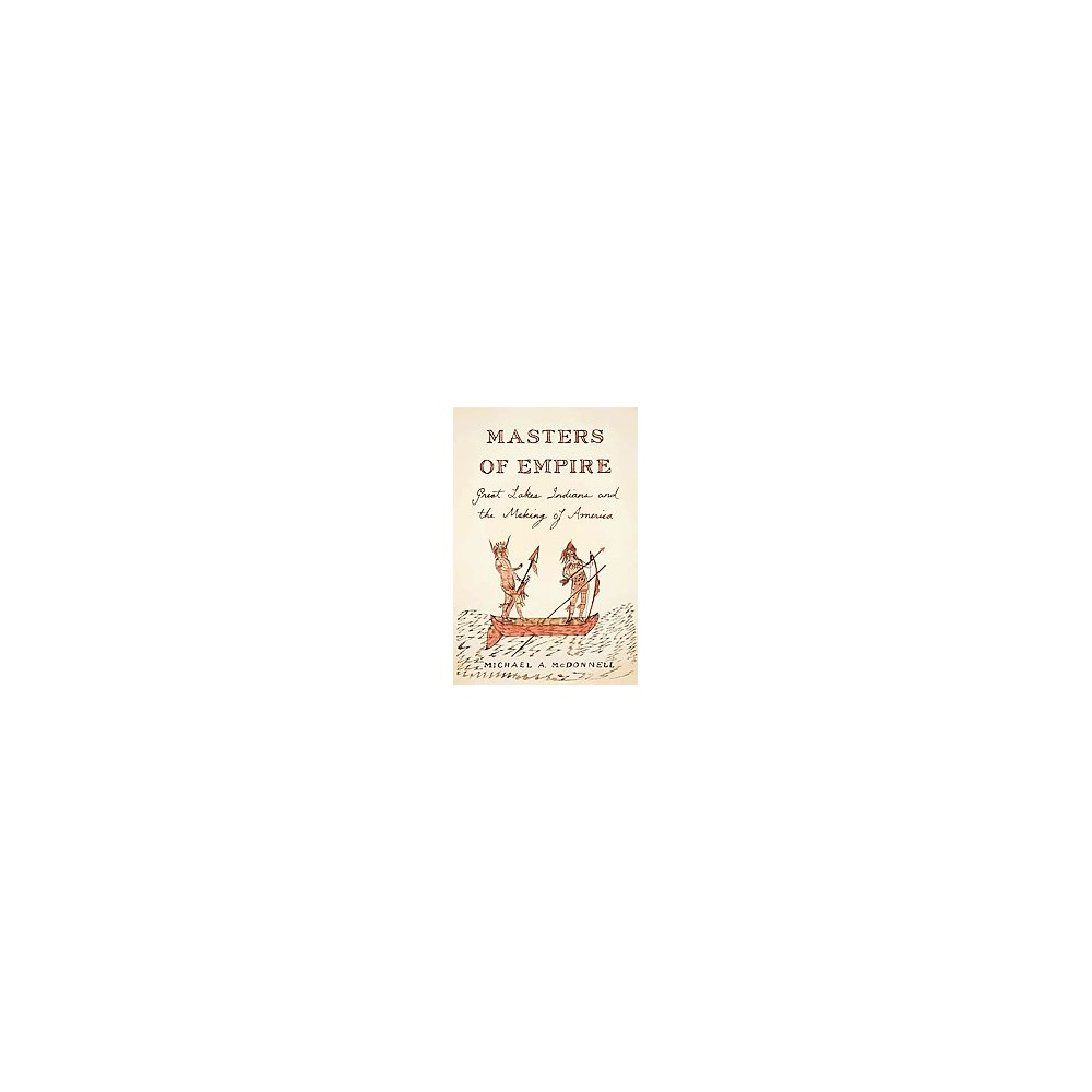 Masters of Empire : Great Lakes Indians and the Making of America (Hardcover) (Michael A. Mcdonnell)