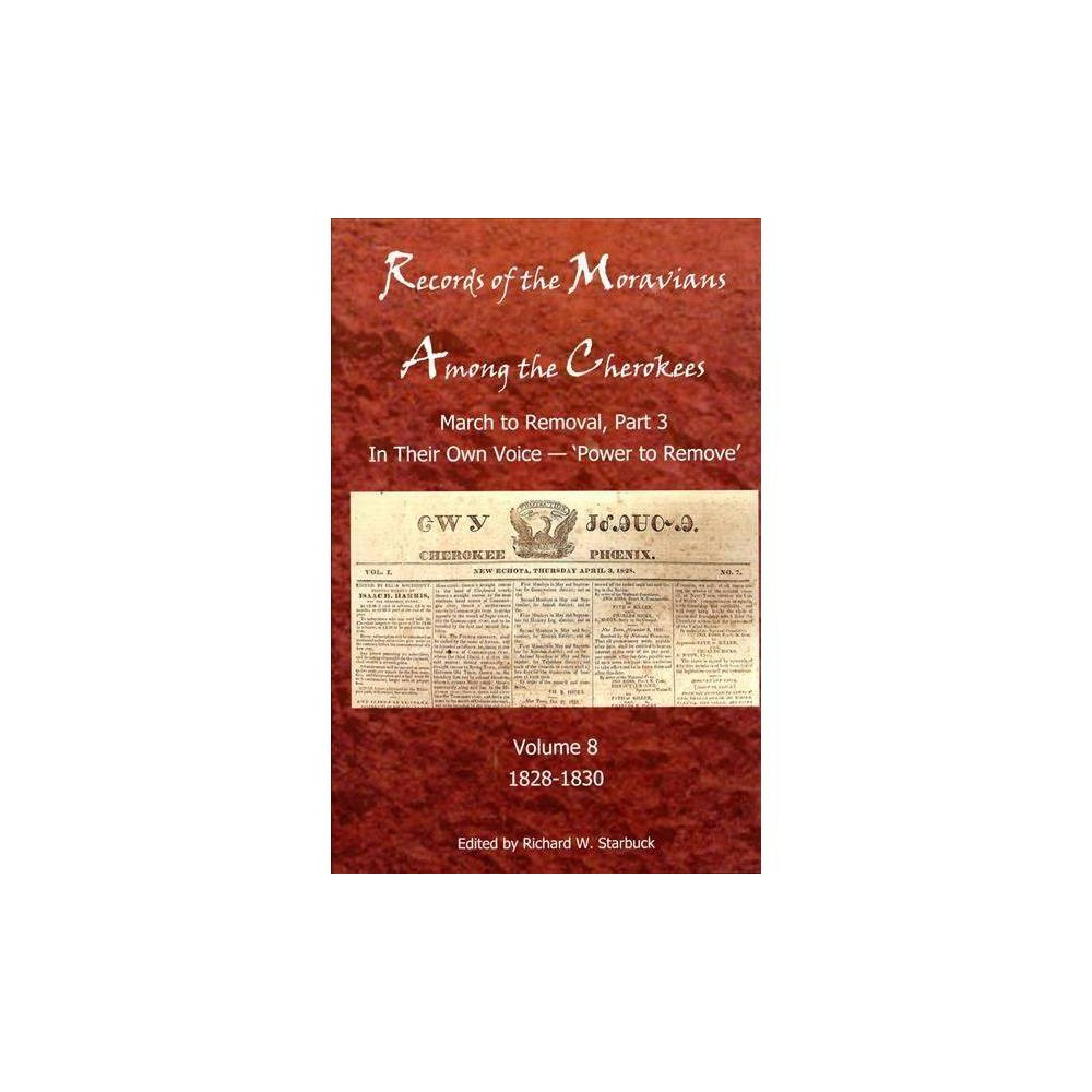 """Records of the Moravians Among the Cherokees - by Richard W. Starbuck (Hardcover) The subtitle In Their Own Voice—""""Power to Remove"""" sets the tension-filled tone of Volume 8 of Records of the Moravians among the Cherokees. In the brief span of just two and a half years, 1828 to July 1830, events take place that seal the fate of the Cherokees east of the Mississippi. The Cherokees put Sequoyah's syllabary to use with a printing press and newspaper, so that their words, in Cherokee and English, are heard not only in their Nation but as far as the subscriptions carry the Cherokee Phoenix. Although some Cherokees emigrate to the west, the greater majority choose to remain in their ancestral homeland and suffer the consequences of intruding Georgians. But the federal election of 1828 signals a change in American politics as Andrew Jackson is elected president and the destiny of America is pushing westward. With the discovery of gold found in Cherokee lands and the United States Congress giving the president """"power to remove"""" all Native Americans east of Mississippi, the Cherokee homelands become increasingly threatened."""
