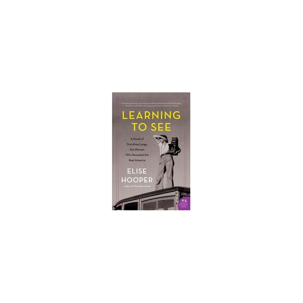 Learning to See : A Novel of Dorothea Lange, the Woman Who Revealed the Real America - (Paperback)