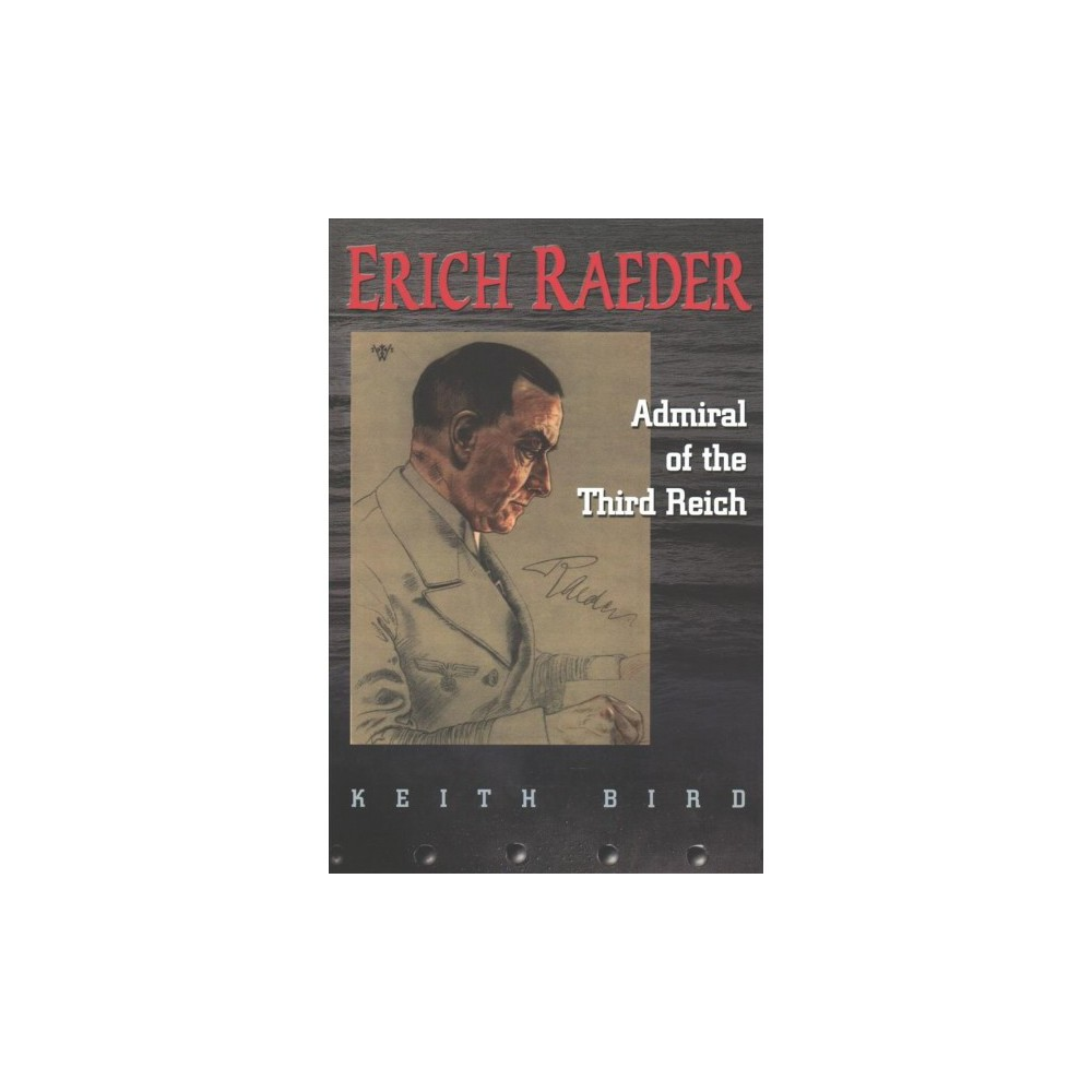 Erich Raeder : Admiral of the Third Reich - Reprint by Keith W. Bird (Paperback)
