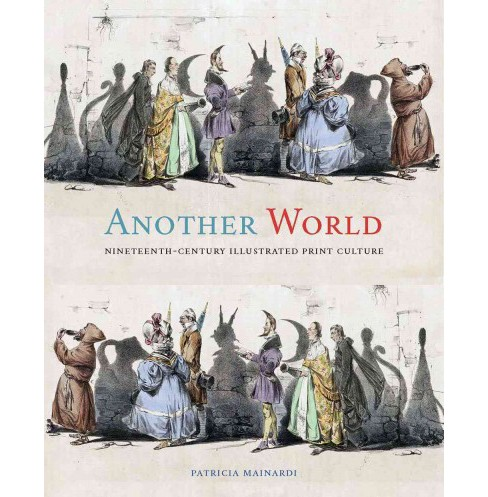 Another World : Nineteenth-Century Illustrated Print Culture (Hardcover) (Patricia Mainardi) - image 1 of 1