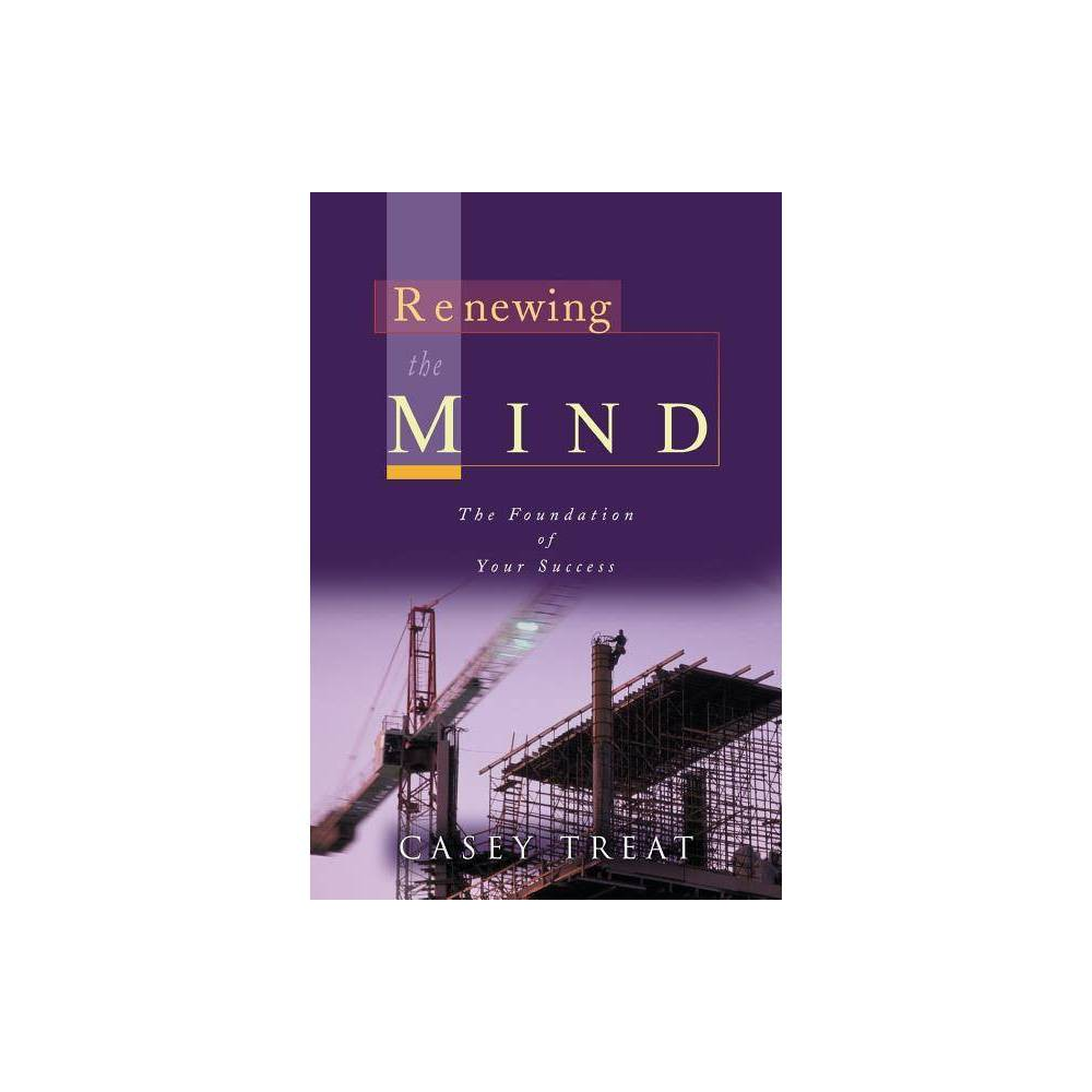 Renewing The Mind By Casey Treat Paperback