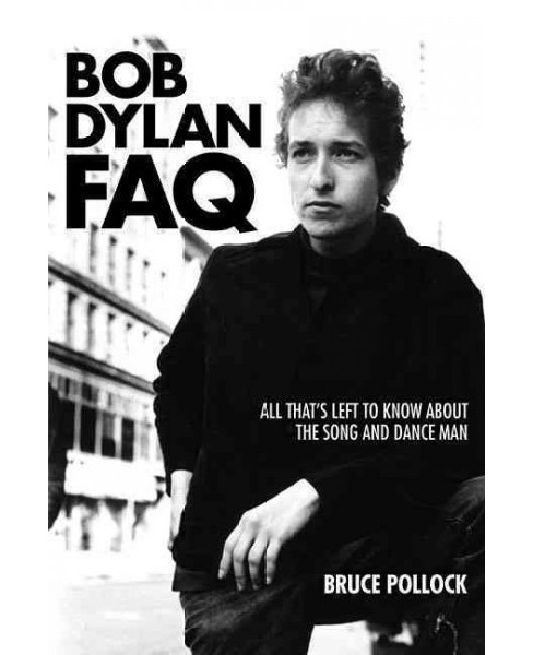 Bob Dylan FAQ : All That's Left to Know About the Song and Dance Man (Paperback) (Bruce Pollock) - image 1 of 1