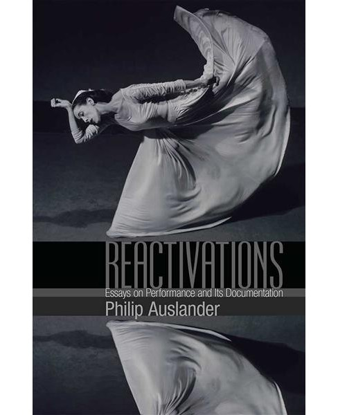 Reactivations : Essays on Performance and Its Documentation -  by Philip Auslander (Hardcover) - image 1 of 1