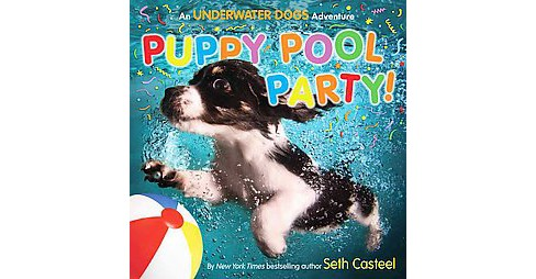 Puppy Pool Party! : An Underwater Dogs Adventure (School And Library) (Seth Casteel) - image 1 of 1