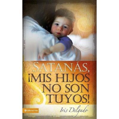 Satanás, MIS Hijos No Son Tuyos, Edición Revisada - by  Iris Delgado (Paperback)