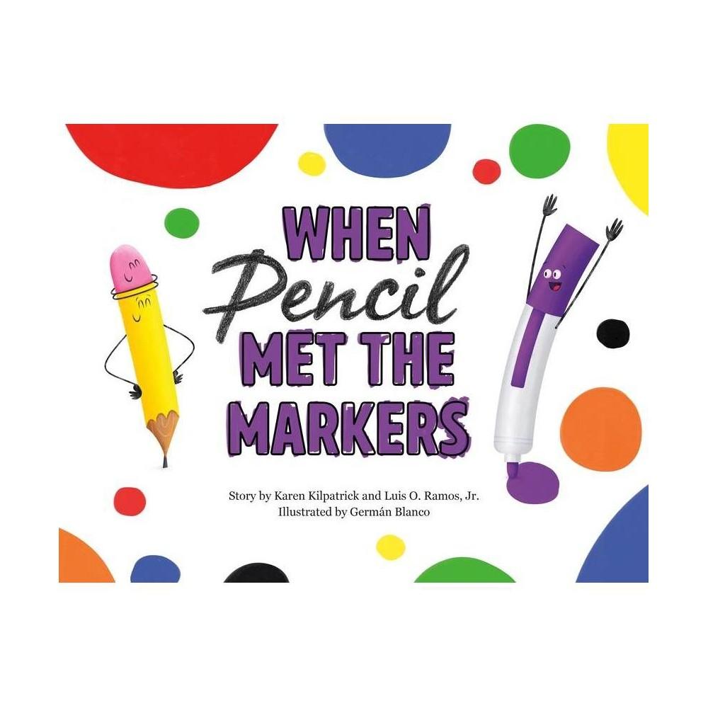 When Pencil Met the Markers - (When Pencil Met Eraser) by Karen Kilpatrick & Luis O Ramos (Hardcover)