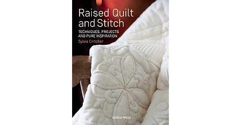 Raised Quilt and Stitch : Techniques, Projects and Pure Inspiration (Paperback) (Sylvia Critcher) - image 1 of 1