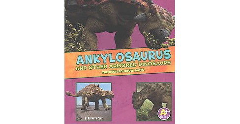 Ankylosaurus and Other Armored Dinosaurs : The Need-to-know Facts (Paperback) (Kathryn Clay) - image 1 of 1
