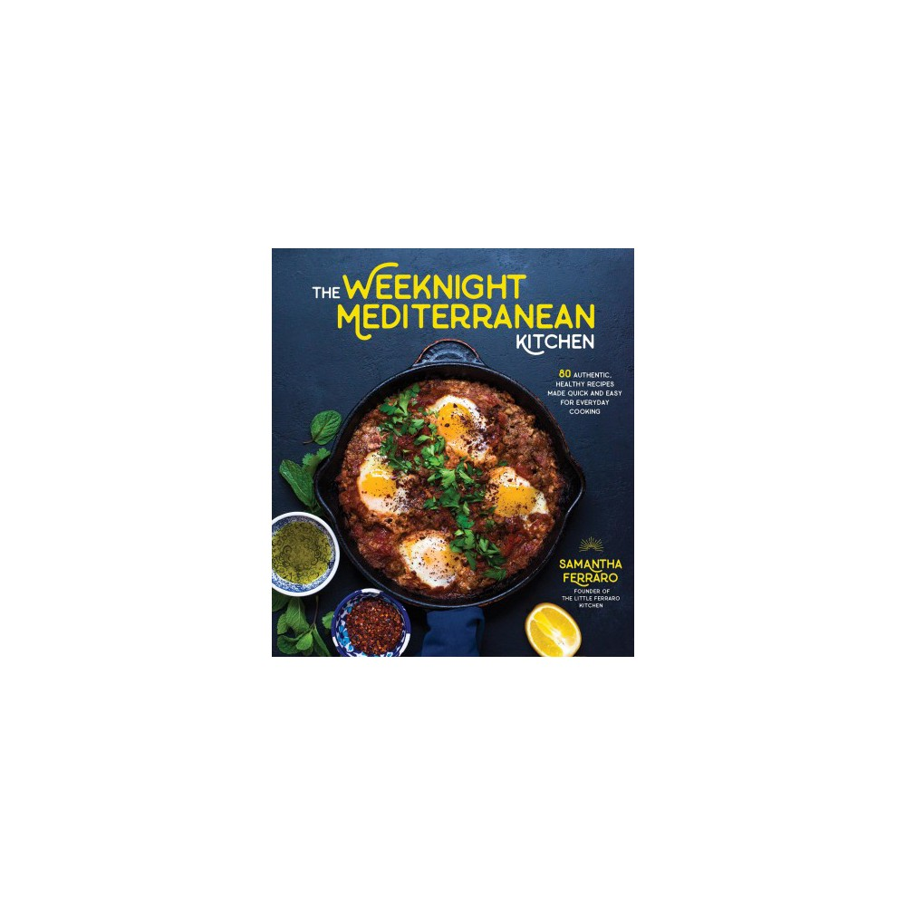 Weeknight Mediterranean Kitchen : 80 Authentic, Healthy Recipes Made Quick and Easy for Everyday Cooking