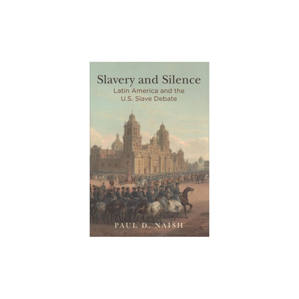 Slavery and Silence : Latin America and the U.s. Slave Debate (Hardcover) (Paul D. Naish)