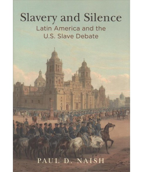 Slavery and Silence : Latin America and the U.s. Slave Debate (Hardcover) (Paul D. Naish) - image 1 of 1