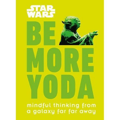 Be More Yoda : Mindful Thinking from a Galaxy Far Far Away -  by Christian Blauvelt (Hardcover)