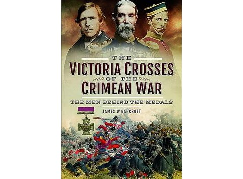 Victoria Crosses of the Crimean War : The Men Behind the Medals -  by James W. Bancroft (Hardcover) - image 1 of 1