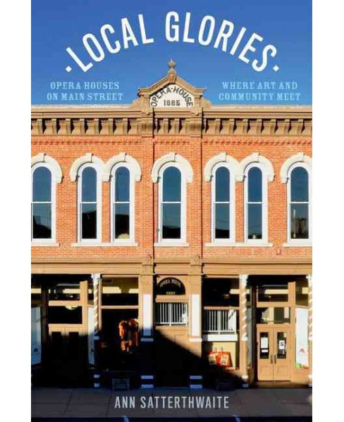 Local Glories : Opera Houses on Main Street, Where Art and Community Meet (Hardcover) (Ann - image 1 of 1