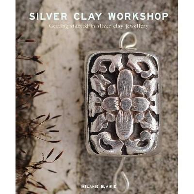 Silver Clay Workshop - by  Melanie Blaikie (Paperback)