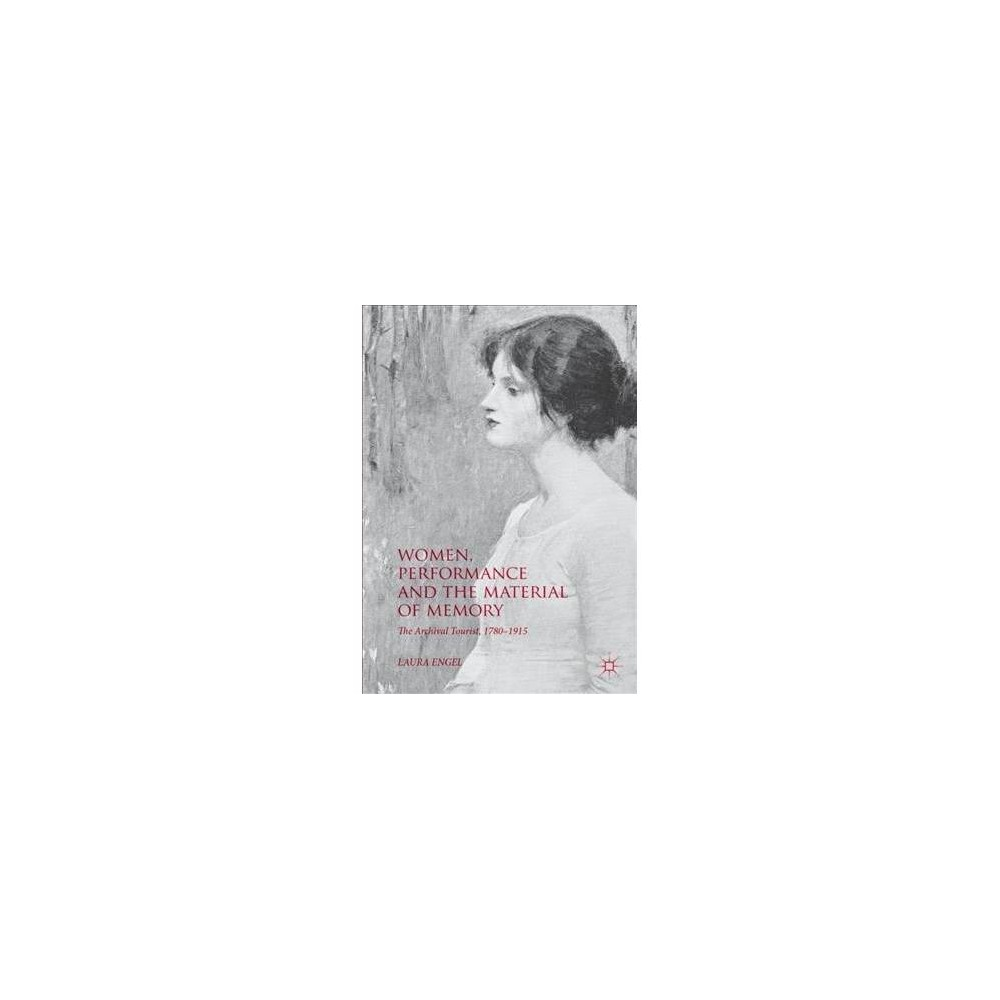 Women, Performance and the Material of Memory : The Archival Tourist, 1780-1915 - (Hardcover)