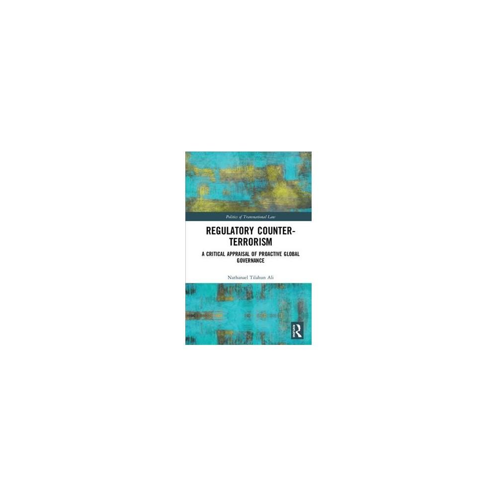 Regulatory Counter-terrorism : A Critical Appraisal of Proactive Global Governance - (Hardcover)