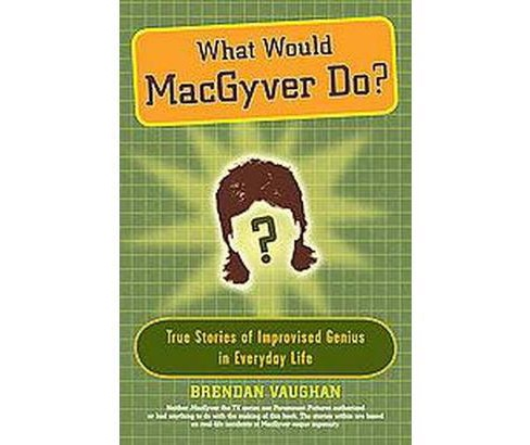 What Would MacGyver Do? : True Stories of Improvised Genius in Everyday Life (Reprint) (Paperback) - image 1 of 1