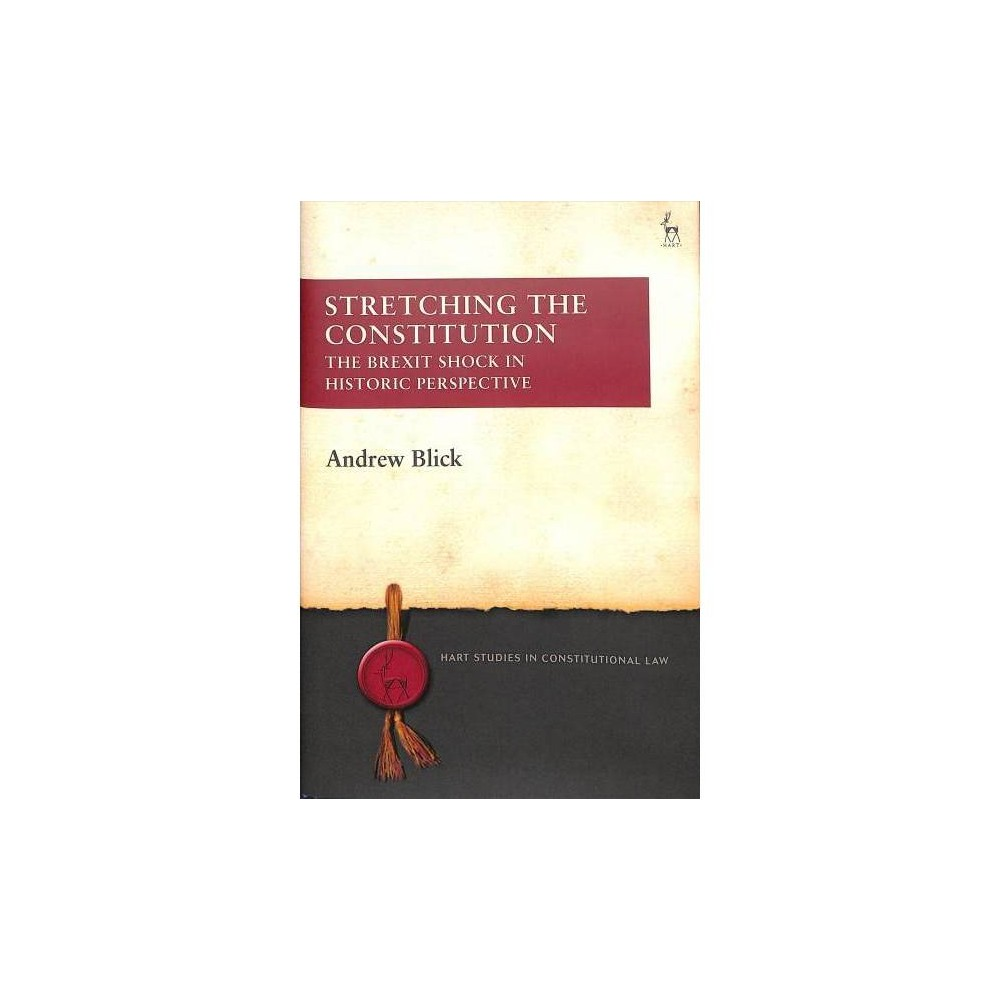 Stretching the Constitution : The Brexit Shock in Historic Perspective - by Andrew Blick (Hardcover)