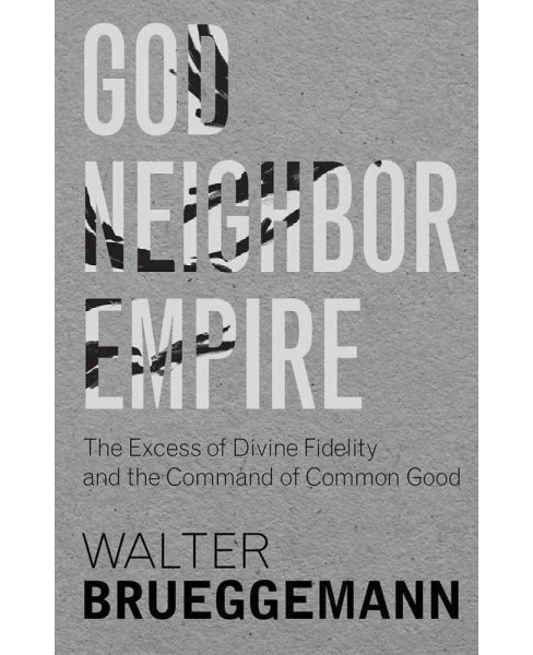 God, Neighbor, Empire : The Excess of Divine Fidelity and the Command of Common Good (Hardcover) (Walter - image 1 of 1