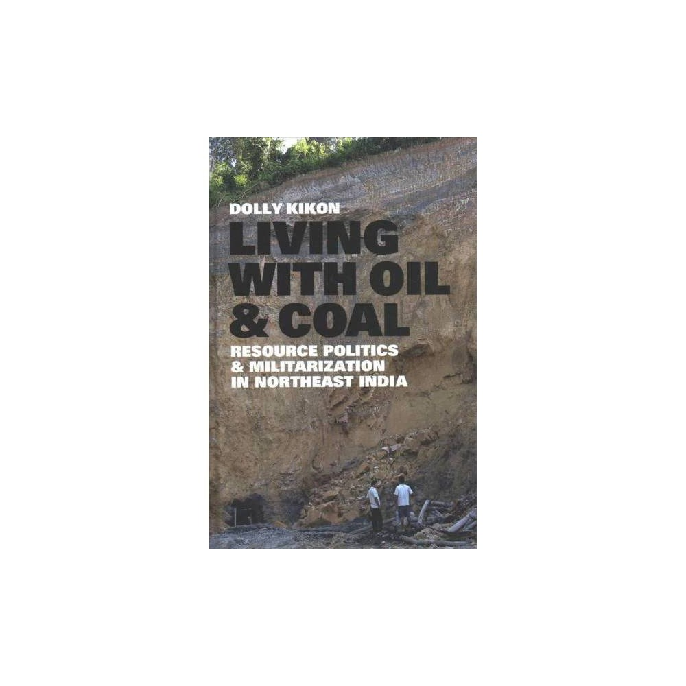 Living With Oil and Coal : Resource Politics and Militarization in Northeast India - (Hardcover)