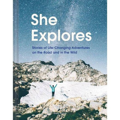 She Explores: Stories of Life-Changing Adventures on the Road and in the Wild (Solo Travel Guides, Travel Essays, Women Hiking Books) - (Hardcover)