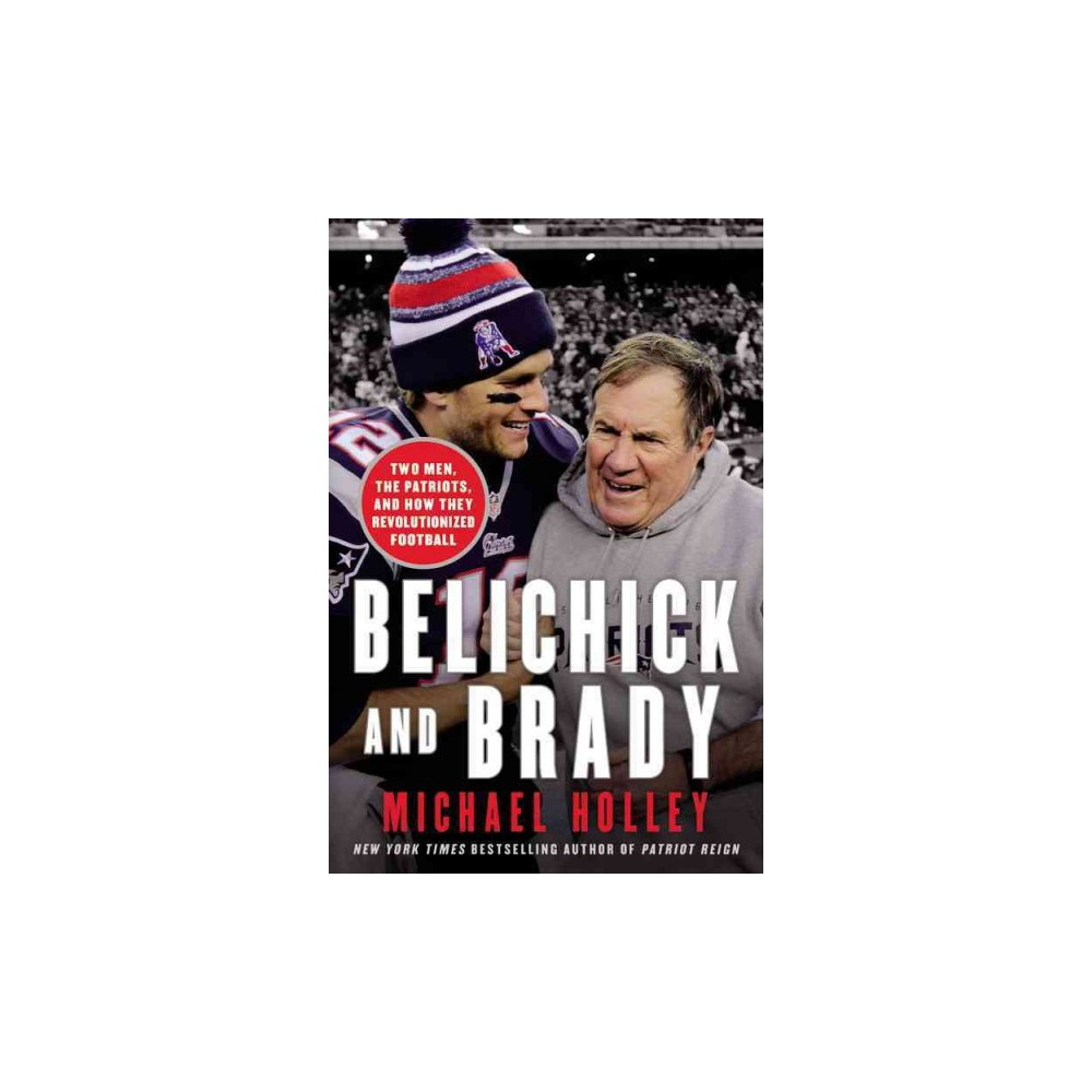 Belichick and Brady : Two Men, the Patriots, and How They Revolutionized Football (Hardcover) (Michael