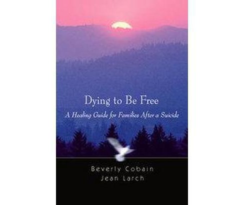 Dying to Be Free : A Healing Guide for families after a Suicide (Paperback) (Bev Cobain) - image 1 of 1