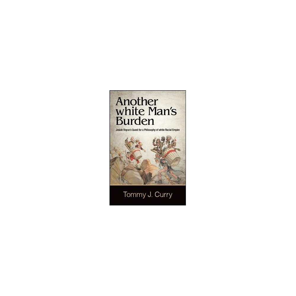 Another White Man's Burden : Josiah Royce's Quest for a Philosophy of White Racial Empire - (Hardcover)