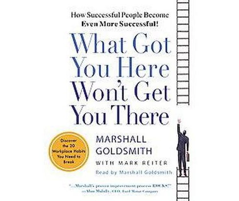 What Got You Here Won't Get You There : Discover the 20 Workplace Habits You Need to Break (CD/Spoken - image 1 of 1
