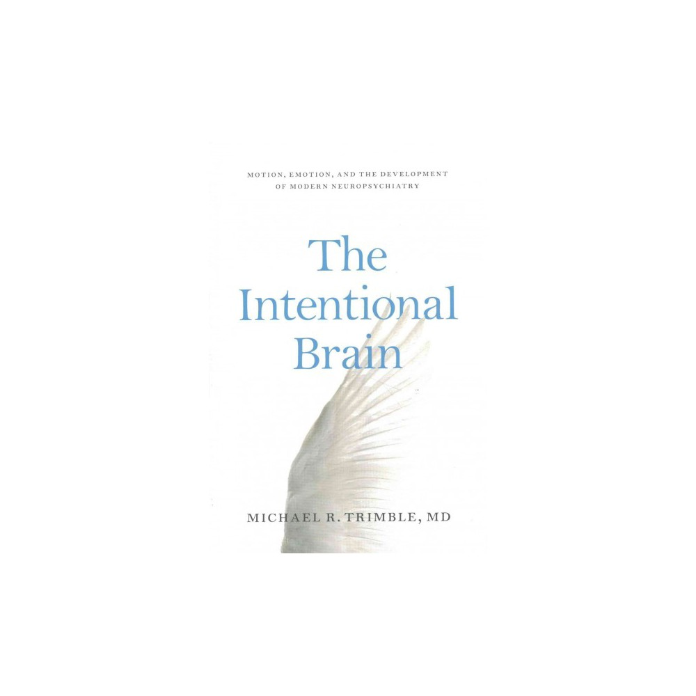 Intentional Brain : Motion, Emotion, and the Development of Modern Neuropsychiatry (Hardcover) (Michael