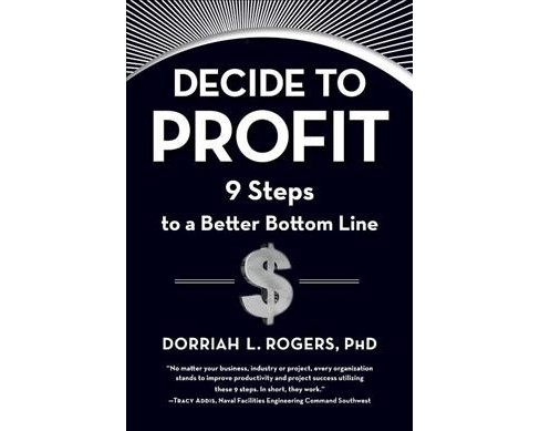 Decide to Profit : 9 Steps to a Better Bottom Line (Hardcover) (Ph.D. Dorriah L. Rogers) - image 1 of 1