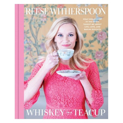 Whiskey in a Teacup: What Growing Up in the South Taught Me About Life, Love, and Baking Biscuits by Reese Witherspoon (Hardcover)